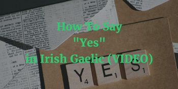 How To Say – Yes in Irish Gaelic article (VIDEO)