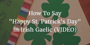 How To Say - Happy St. Patrick's Day in Irish Gaelic (VIDEO)