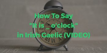 How To Say - It is _ o'clock in Irish Gaelic (VIDEO) article