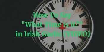 How To Say - What Time is it in Irish Gaelic (VIDEO) blog