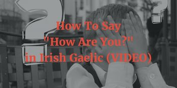 "How To Say - ""How Are You?"" in Irish Gaelic (VIDEO)"