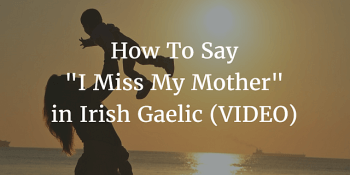 How To Say - I Miss My Mother in Irish Gaelic (VIDEO) article