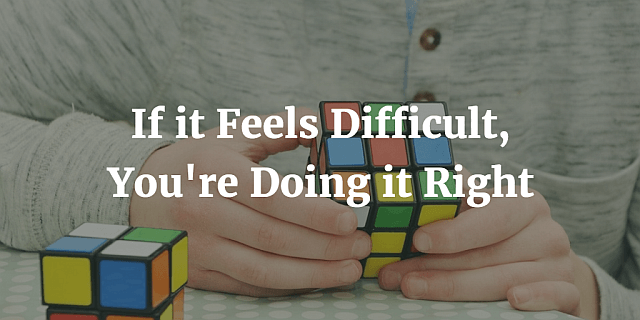 If it Feels Difficult, You're doing it right