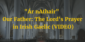 Our Father - The Lord's Prayer in Irish Gaelic (VIDEO) article