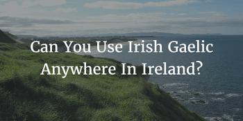 Can You Use Irish Gaelic Anywhere In Ireland?