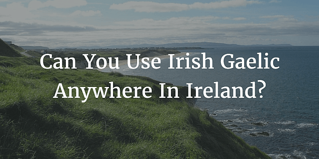 Can You Use Irish Gaelic Anywhere In Ireland?