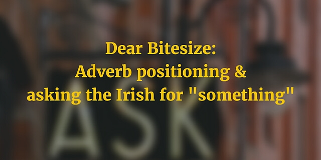 Dear Bitesize: adverb positioning and asking the Irish for something