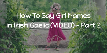 How To Say - Girl Names in Irish Gaelic (VIDEO) - Part 2 article
