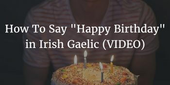 "How To Say - ""Happy Birthday"" in Irish Gaelic (VIDEO)"
