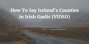 How To Say Ireland's Counties in Irish Gaelic (VIDEO)
