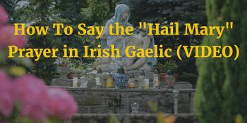 "How To Say the ""Hail Mary"" Prayer in Irish Gaelic (VIDEO)"
