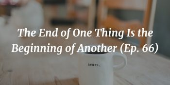 The End of One Thing Is the Beginning of Another (Ep. 66) [Re-run] article