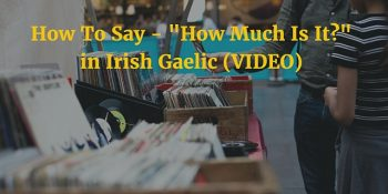 "How To Say - ""How Much Is It?"" in Irish Gaelic (VIDEO)"