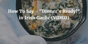 How To Say - Dinner's Ready in Irish Gaelic (VIDEO) article