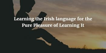 Learning the Irish language for the Pure Pleasure of Learning It
