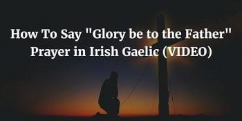 How To Say - Glory be to the Father Prayer in Irish Gaelic (VIDEO)