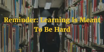 Reminder: Learning Is Meant To Be Hard