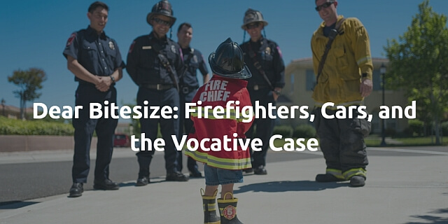 Dear Bitesize: Firefighters, Cars, and the Vocative Case