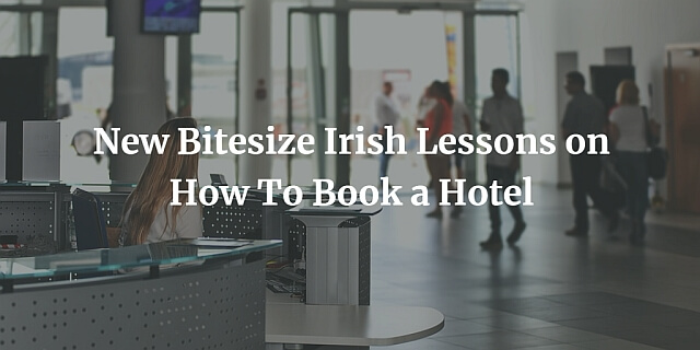 New Bitesize Irish Lessons on How To Book a Hotel