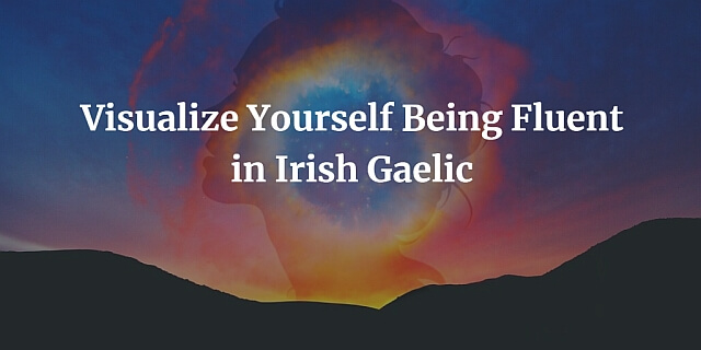 Visualize Yourself Being Fluent in Irish Gaelic