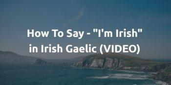 """How To Say - """"I'm Irish"""" in Irish Gaelic (VIDEO)"""