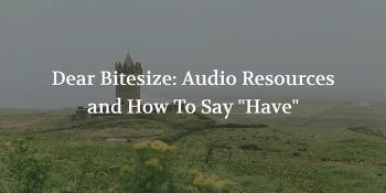 "Dear Bitesize: Audio Resources and How To Say ""Have"""
