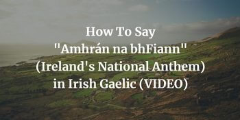 How To Say Amhrán na bhFiann (National Anthem) in Irish Gaelic (VIDEO) blog post