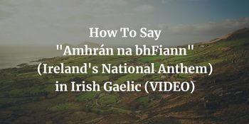 How To Say Amhrán na bhFiann (National Anthem) in Irish Gaelic (VIDEO) blog post
