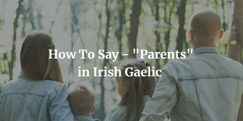 "How To Say - ""Parents"" in Irish Gaelic"