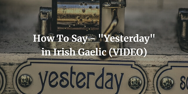"How To Say - ""Yesterday"" in Irish Gaelic (VIDEO)"