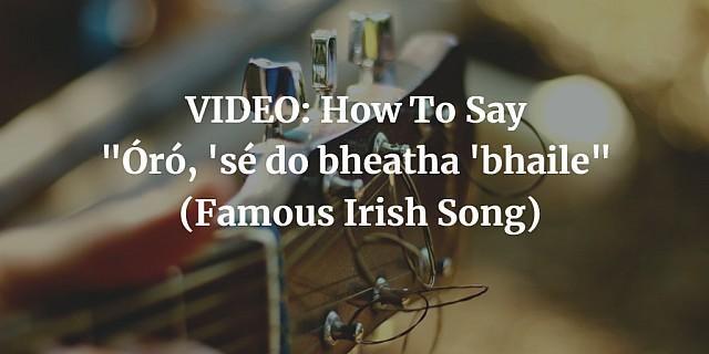 """VIDEO: How To Say """"Óró, 'sé do bheatha 'bhaile"""" (Famous Irish Song)"""
