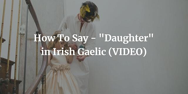 "How To Say - ""Daughter"" in Irish Gaelic (VIDEO)"