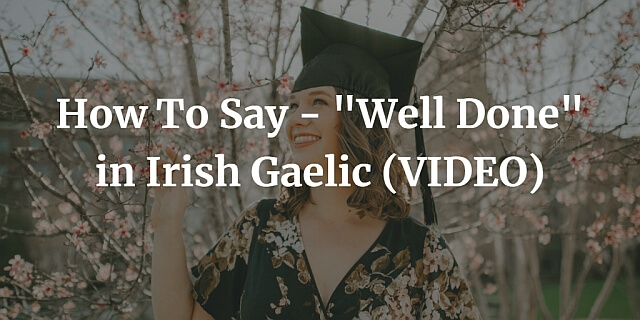 """How To Say - """"Well Done"""" in Irish Gaelic (VIDEO)"""