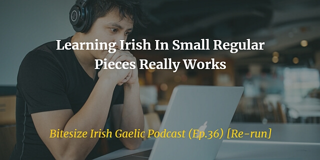 Learning Irish In Small Regular Pieces Really Works (Ep.36)