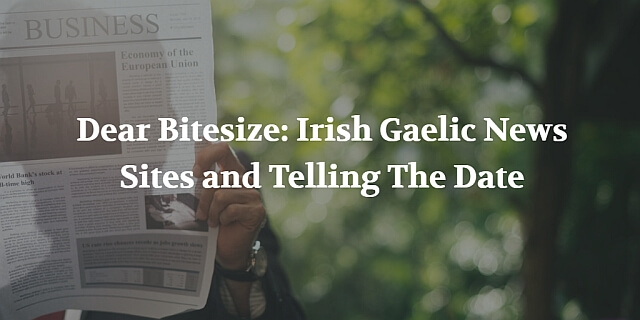 Dear Bitesize Irish Gaelic News Sites and Telling The Date