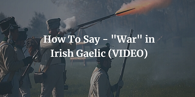 "How To Say - ""War"" in Irish Gaelic (VIDEO)"