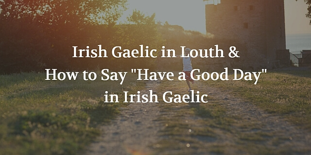 "Irish Gaelic in Louth and How to Say ""Have a Good Day"""