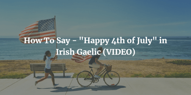 "How To Say - ""Happy 4th of July"" in Irish Gaelic (VIDEO)"