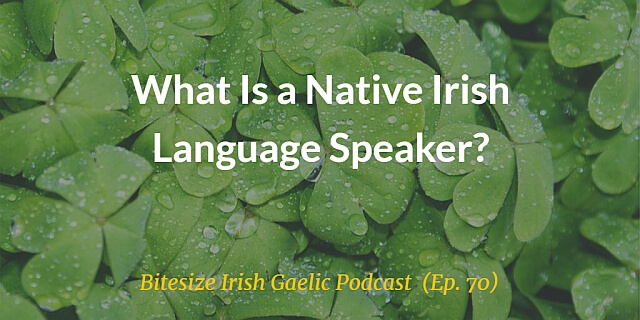 What Is a Native Irish Language Speaker? (Ep. 70)