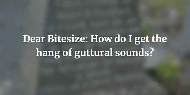 Dear Bitesize: How do I get the hang of guttural sounds?