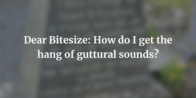 Dear Bitesize: How do I get the hang of guttural sounds?
