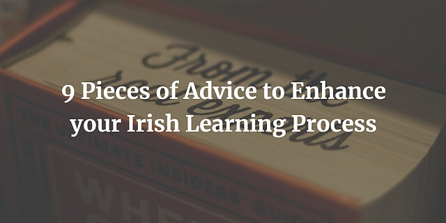 9 Pieces of Advice to Enhance your Irish Learning Process